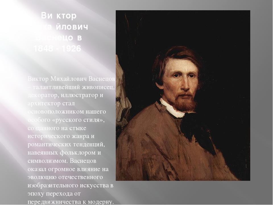 Ви́ктор Миха́йлович Васнецо́в 1848 - 1926 Виктор Михайлович Васнецов – талан...