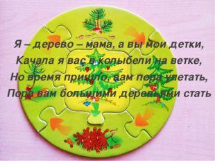 Я – дерево – мама, а вы мои детки, Качала я вас в колыбели на ветке, Но время