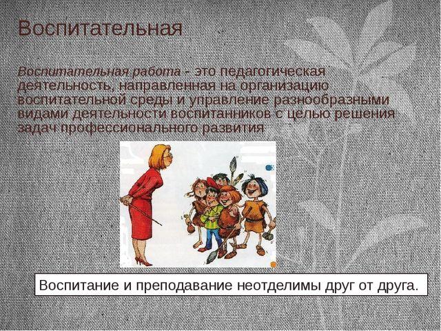 Воспитательная Воспитательная работа - это педагогическая деятельность, напра...