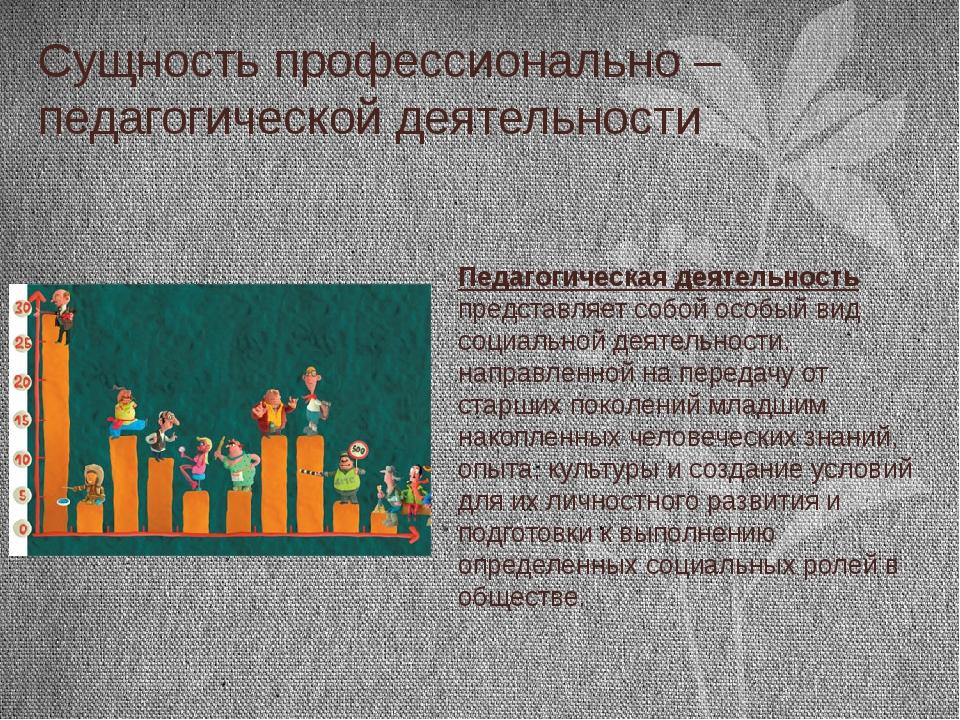 Сущность профессионально – педагогической деятельности Педагогическая деятель...