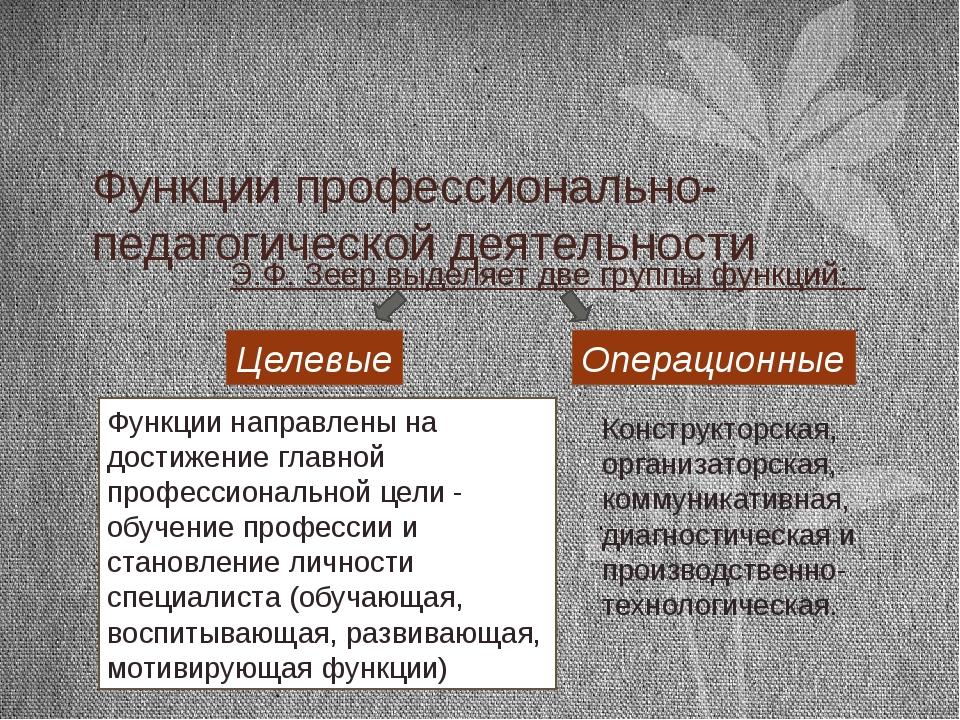 Функции профессионально-педагогической деятельности Э.Ф. Зеер выделяет две гр...