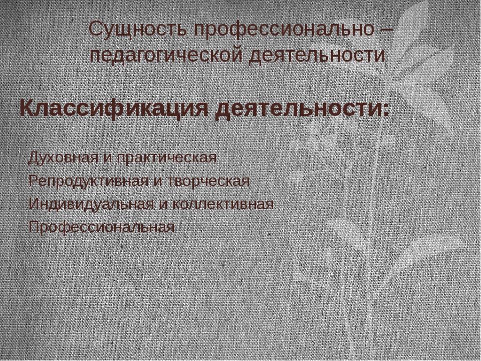 Сущность профессионально – педагогической деятельности Классификация деятельн...