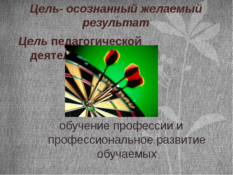 Цель- осознанный желаемый результат Цель педагогической деятельности: обучени...