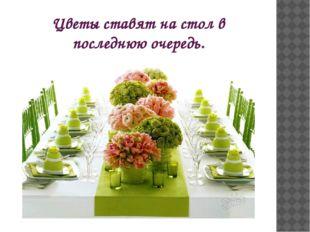 Цветы ставят на стол в последнюю очередь.
