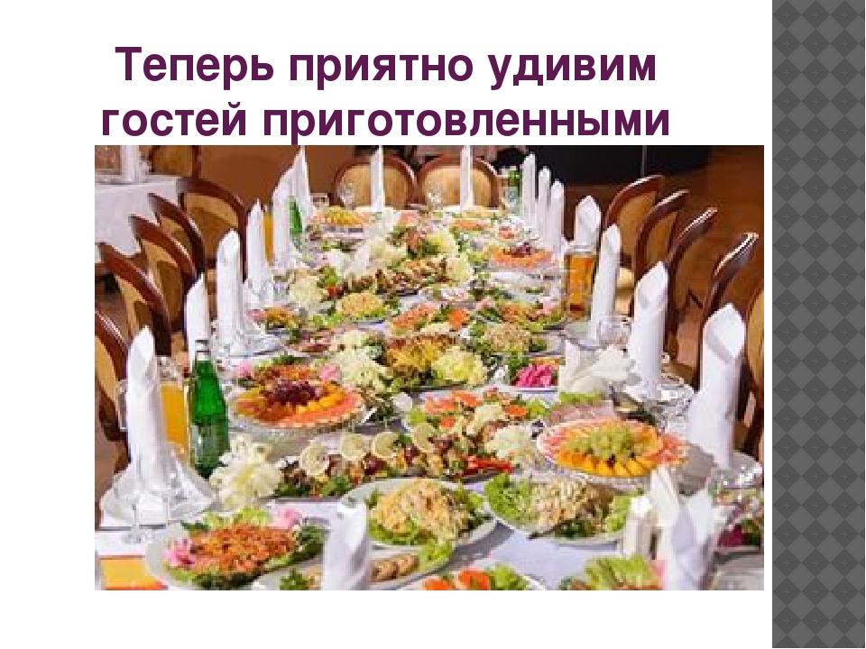 Теперь приятно удивим гостей приготовленными блюдами