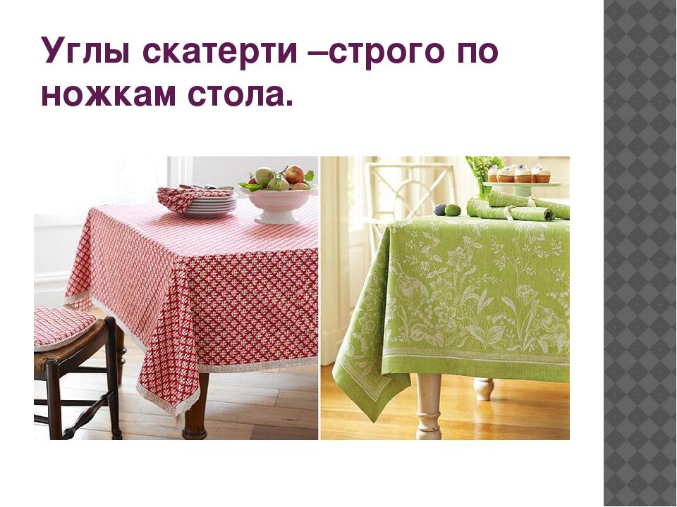Углы скатерти –строго по ножкам стола.
