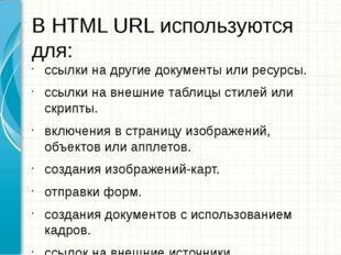 В HTML URL используются для: ссылки на другие документы или ресурсы. ссылки н