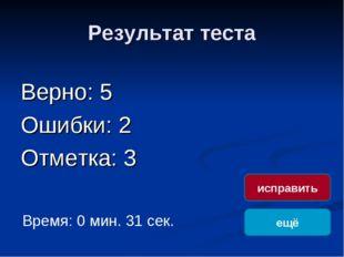 Результат теста Верно: 5 Ошибки: 2 Отметка: 3 Время: 0 мин. 31 сек. ещё испра