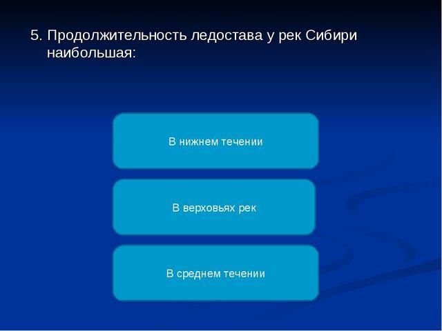 5. Продолжительность ледостава у рек Сибири наибольшая: В нижнем течении В ве...