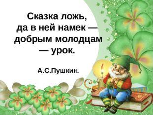 Сказка ложь, да в ней намек — добрым молодцам — урок. А.С.Пушкин.