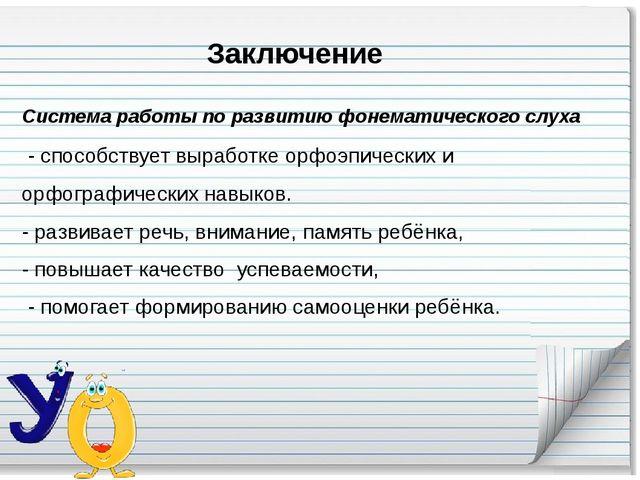 Заключение Система работы по развитию фонематического слуха - способствует в...