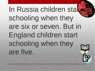 In Russia children start schooling when they are six or seven. But in England