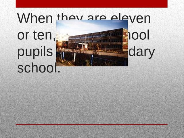 When they are eleven or ten, primary school pupils go to secondary school.