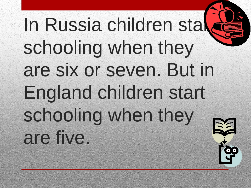 In Russia children start schooling when they are six or seven. But in England...