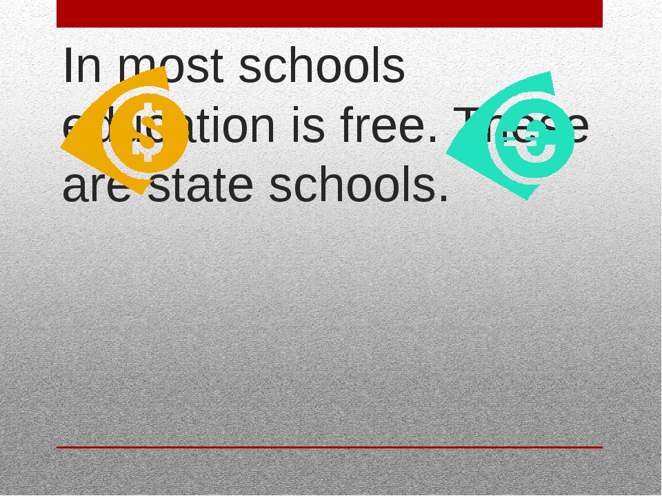 In most schools education is free. These are state schools.