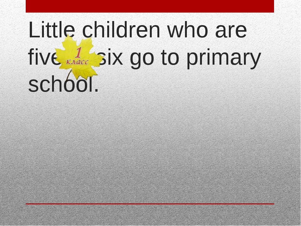 Little children who are five or six go to primary school.