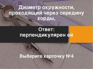 Диаметр окружности, проходящий через середину хорды, Ответ: перпендикулярен е