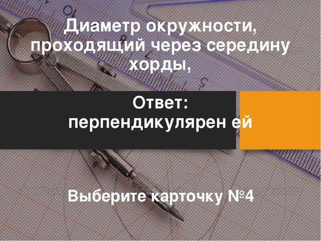Диаметр окружности, проходящий через середину хорды, Ответ: перпендикулярен е...