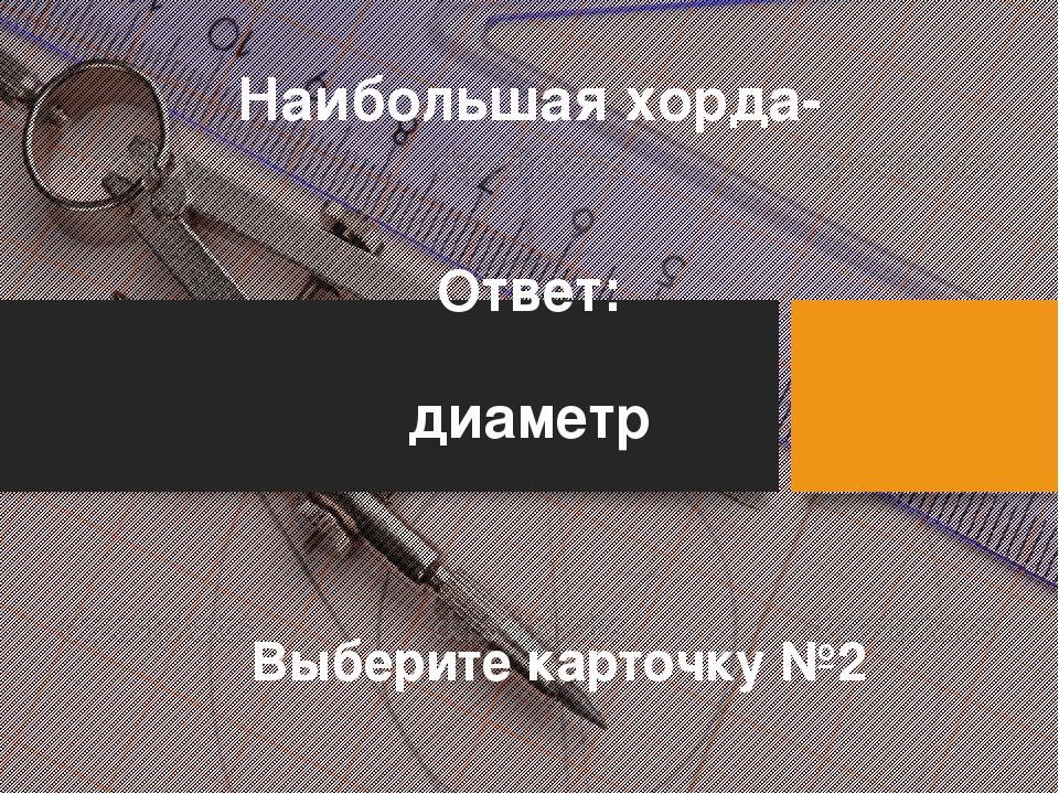 Наибольшая хорда- Ответ: диаметр Выберите карточку №2