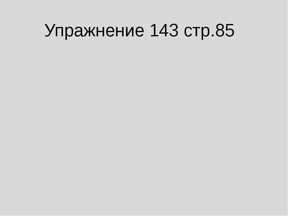 Упражнение 143 стр.85