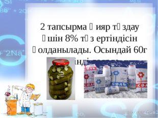 2 тапсырма Қияр тұздау үшін 8% тұз ертіндісін қолданылады. Осындай 60г ерітін