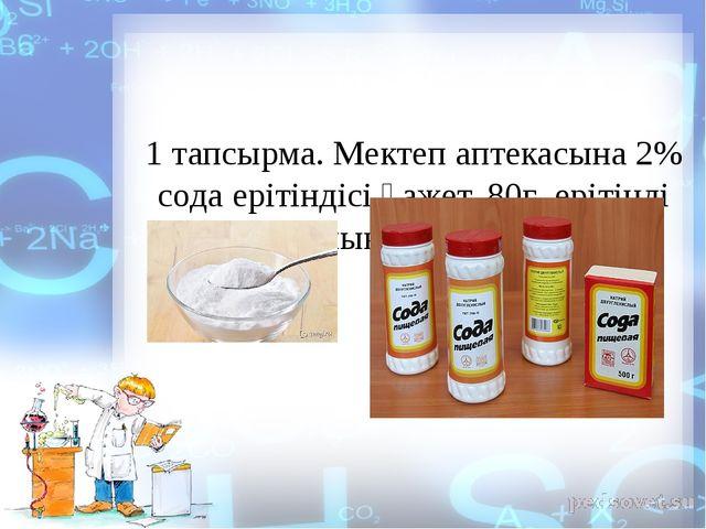 1 тапсырма. Мектеп аптекасына 2% сода ерітіндісі қажет. 80г ерітінді дайындау...