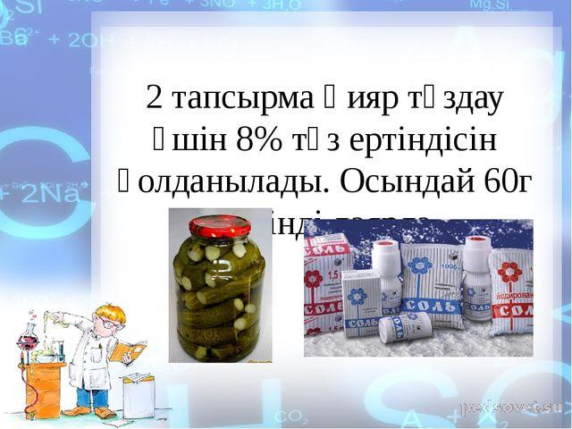 2 тапсырма Қияр тұздау үшін 8% тұз ертіндісін қолданылады. Осындай 60г ерітін...