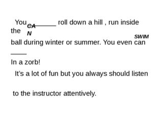 You _______ roll down a hill , run inside the ball during winter or summer.