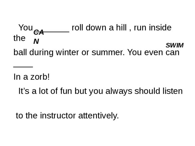 You _______ roll down a hill , run inside the ball during winter or summer....