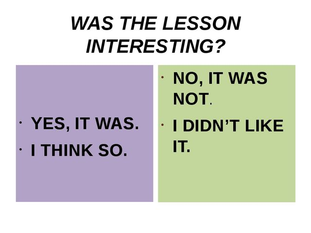WAS THE LESSON INTERESTING? YES, IT WAS. I THINK SO. NO, IT WAS NOT. I DIDN'T...