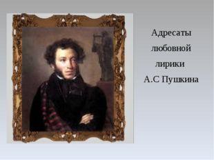 Адресаты любовной лирики А.С Пушкина