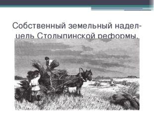 Собственный земельный надел-цель Столыпинской реформы. Собственный земельный