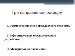 Три направления реформ: 1. Формирование основ гражданского общества. 2. Рефор