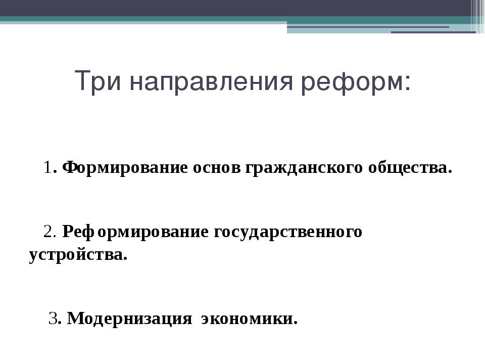 Три направления реформ: 1. Формирование основ гражданского общества. 2. Рефор...