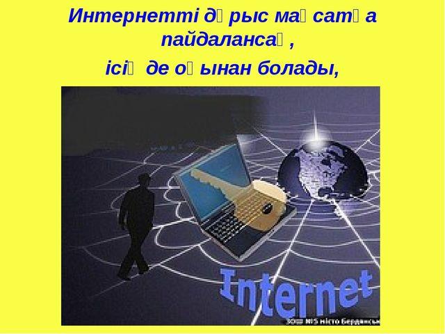 Интернетті дұрыс мақсатқа пайдалансаң, ісің де оңынан болады, құлашың да кеңг...