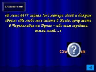Святослав «В лето 6477 сказал (он) матери своей и боярам своим: «Не любо мне