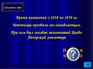 Время княжения с 1019 по 1054 гг. Летописцы прозвали его самовластцем. При не