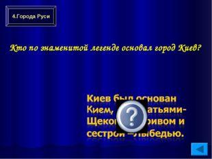 Кто по знаменитой легенде основал город Киев? 4.Города Руси