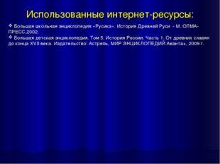 Использованные интернет-ресурсы: Большая школьная энциклопедия «Русика». Исто