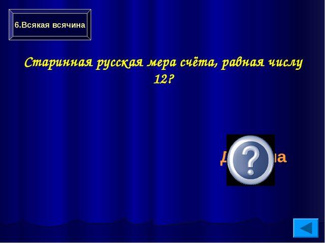 Старинная русская мера счёта, равная числу 12? Дюжина 6.Всякая всячина