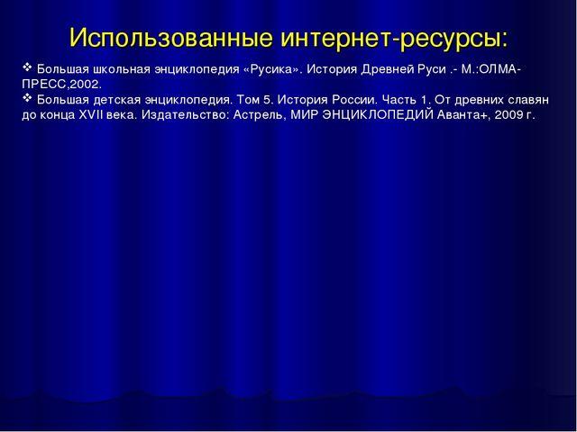 Использованные интернет-ресурсы: Большая школьная энциклопедия «Русика». Исто...