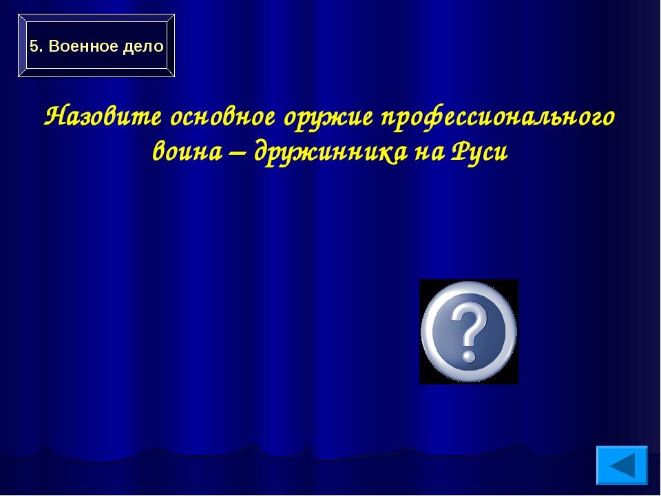 Меч 5. Военное дело Назовите основное оружие профессионального воина – дружин...