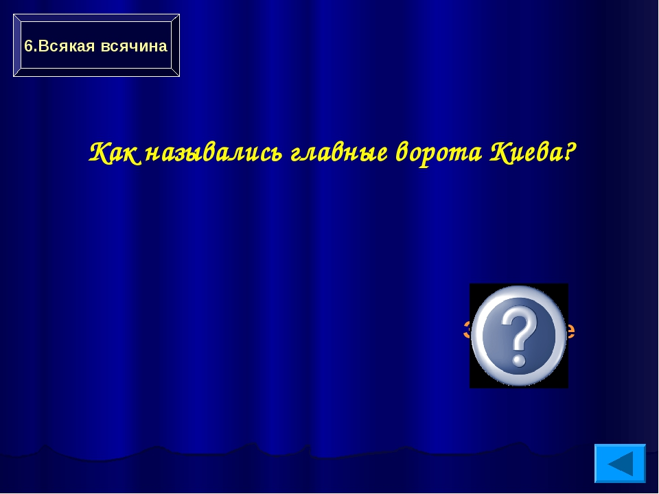 Как назывались главные ворота Киева? Золотые 6.Всякая всячина