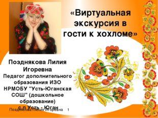 «Виртуальная экскурсия в гости к хохломе» Позднякова Лилия Игоревна Педагог д