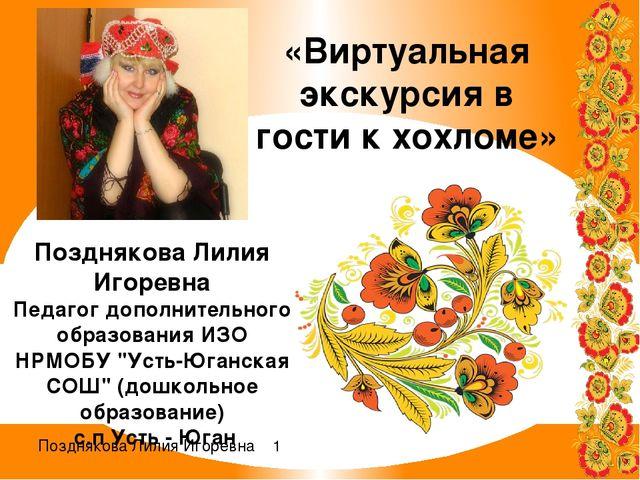 «Виртуальная экскурсия в гости к хохломе» Позднякова Лилия Игоревна Педагог д...