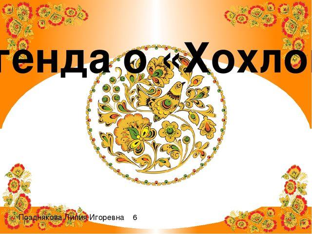 Легенда о «Хохломе» Позднякова Лилия Игоревна