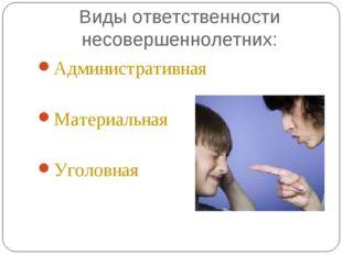 Виды ответственности несовершеннолетних: Административная Материальная Уголов