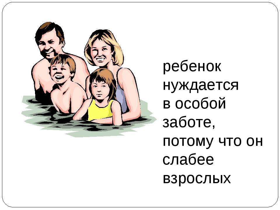 ребенок нуждается в особой заботе, потому что он слабее взрослых