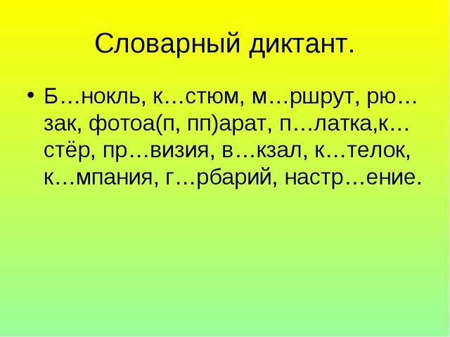 Словарный диктант. Б…нокль, к…стюм, м…ршрут, рю…зак, фотоа(п, пп)арат, п…латк...