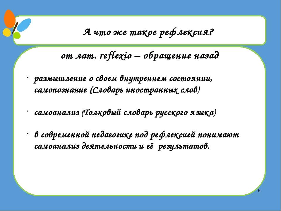 А что же такое рефлексия? от лат. reflexio – обращение назад размышление о с...